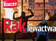 """""""Do Rzeczy"""" nr 25: Rak lewactwa.Choroba z USA dociera do Polski – postępowcy usprawiedliwiają przemoc i kradzieże."""