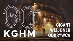 Gigant- Odkrywca- Wizjoner- Poznaj tajemnice KGHM - wyjątkowy program na 60-lecie Miedziowej Spółki