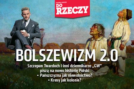 """""""Do Rzeczy"""" nr 16: Bolszewizm 2.0 Szczepan Twardoch i inni dziennikarze """"GW"""" piszą na nowo historię Polski.  Pańszczyzna jak niewolnictwo?  Kresy jak kolonie?"""