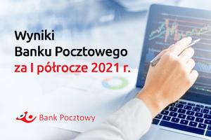Bank Pocztowy na plusie w pierwszym półroczu 2021 r.  Skuteczne wdrażanie Planu Naprawy i niższe odpisy kredytowe pozwoliły na osiągnięcie lepszych wyników niż planowano
